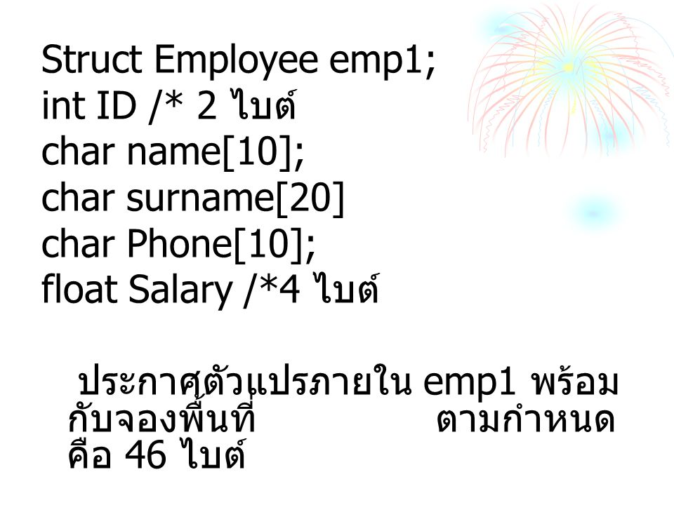 Struct Employee emp1; int ID /* 2 ไบต์ char name[10]; char surname[20] char Phone[10]; float Salary /*4 ไบต์